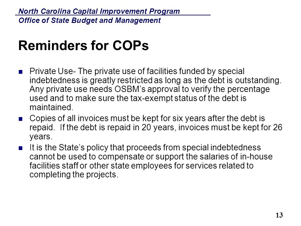 North Carolina Capital Improvement Program Office of State Budget and Management 13 Reminders for COPs Private Use- The private use of facilities funded by special indebtedness is greatly restricted as long as the debt is outstanding.