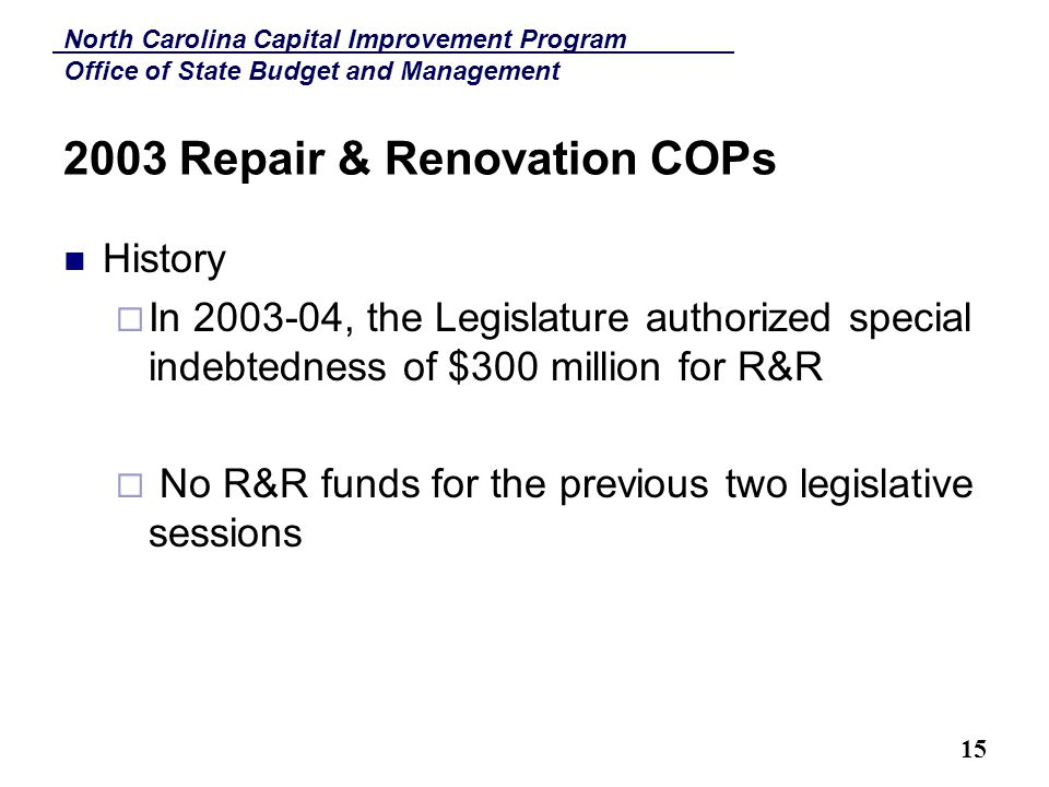 North Carolina Capital Improvement Program Office of State Budget and Management 15 2003 Repair & Renovation COPs History  In 2003-04, the Legislature authorized special indebtedness of $300 million for R&R  No R&R funds for the previous two legislative sessions