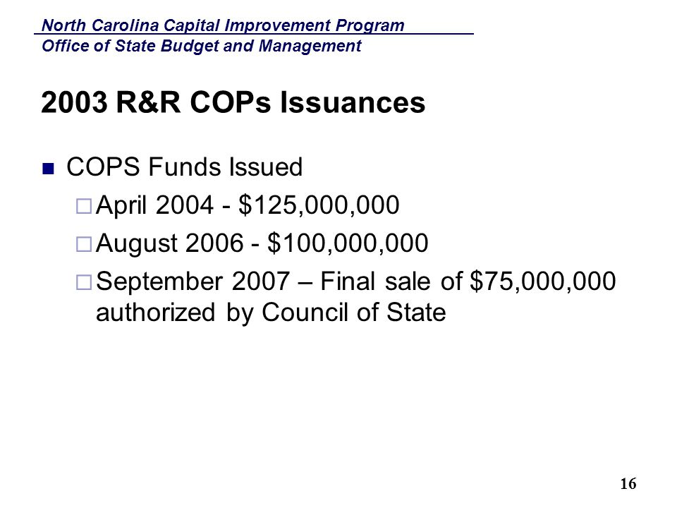 North Carolina Capital Improvement Program Office of State Budget and Management 16 2003 R&R COPs Issuances COPS Funds Issued  April 2004 - $125,000,000  August 2006 - $100,000,000  September 2007 – Final sale of $75,000,000 authorized by Council of State