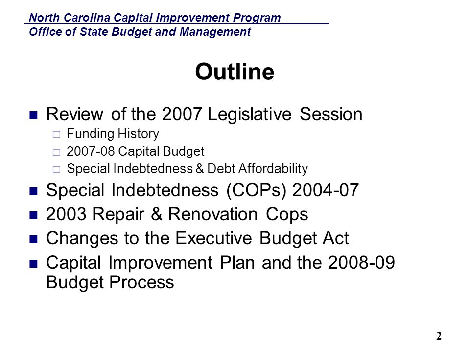 North Carolina Capital Improvement Program Office of State Budget and Management 2 Outline Review of the 2007 Legislative Session  Funding History  2007-08 Capital Budget  Special Indebtedness & Debt Affordability Special Indebtedness (COPs) 2004-07 2003 Repair & Renovation Cops Changes to the Executive Budget Act Capital Improvement Plan and the 2008-09 Budget Process