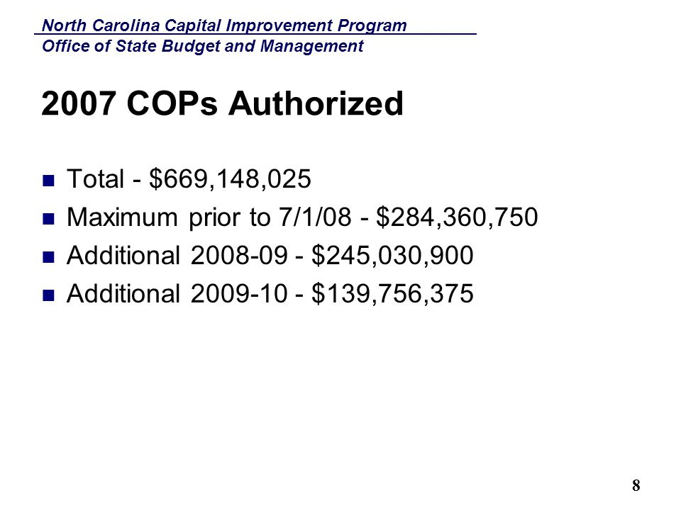 North Carolina Capital Improvement Program Office of State Budget and Management 8 2007 COPs Authorized Total - $669,148,025 Maximum prior to 7/1/08 - $284,360,750 Additional 2008-09 - $245,030,900 Additional 2009-10 - $139,756,375