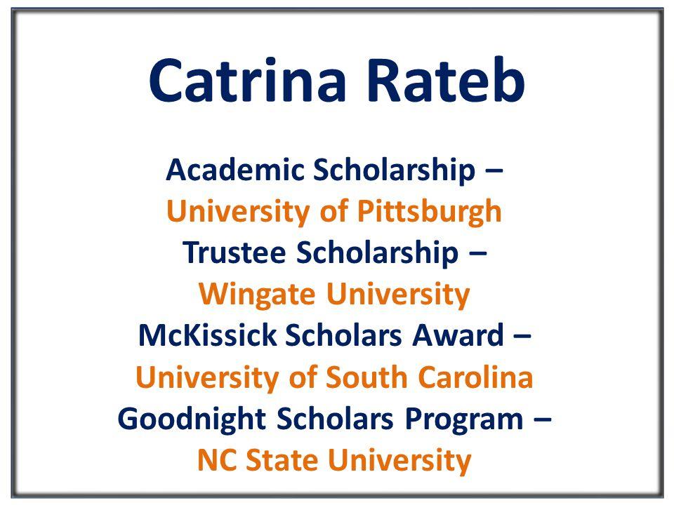 Catrina Rateb Academic Scholarship – University of Pittsburgh Trustee Scholarship – Wingate University McKissick Scholars Award – University of South Carolina Goodnight Scholars Program – NC State University