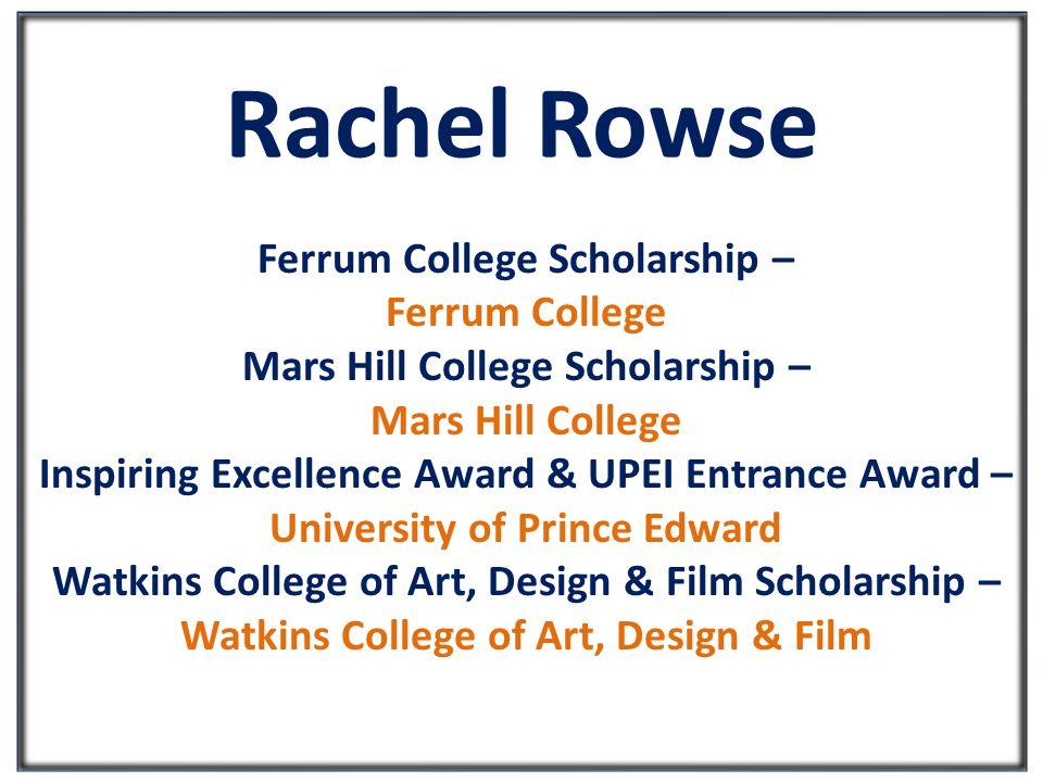 Rachel Rowse Ferrum College Scholarship – Ferrum College Mars Hill College Scholarship – Mars Hill College Inspiring Excellence Award & UPEI Entrance Award – University of Prince Edward Watkins College of Art, Design & Film Scholarship – Watkins College of Art, Design & Film