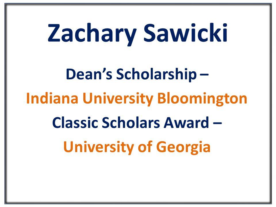 Zachary Sawicki Dean's Scholarship – Indiana University Bloomington Classic Scholars Award – University of Georgia