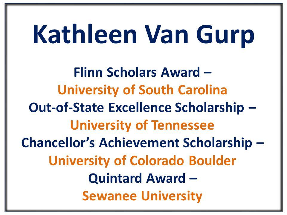 Kathleen Van Gurp Flinn Scholars Award – University of South Carolina Out-of-State Excellence Scholarship – University of Tennessee Chancellor's Achievement Scholarship – University of Colorado Boulder Quintard Award – Sewanee University