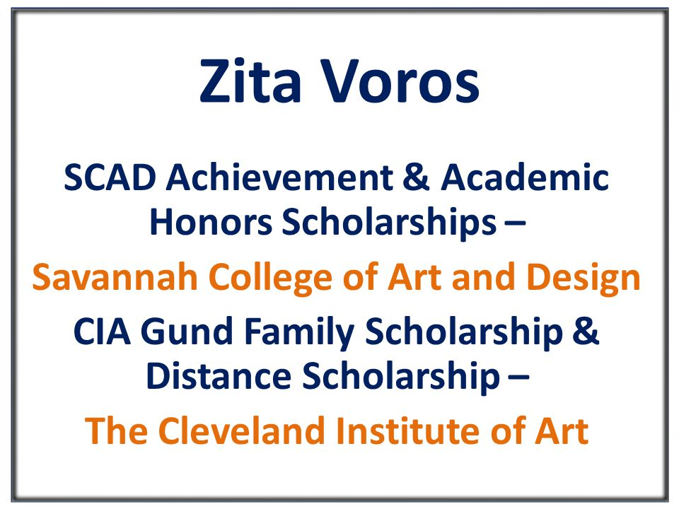 Zita Voros SCAD Achievement & Academic Honors Scholarships – Savannah College of Art and Design CIA Gund Family Scholarship & Distance Scholarship – The Cleveland Institute of Art