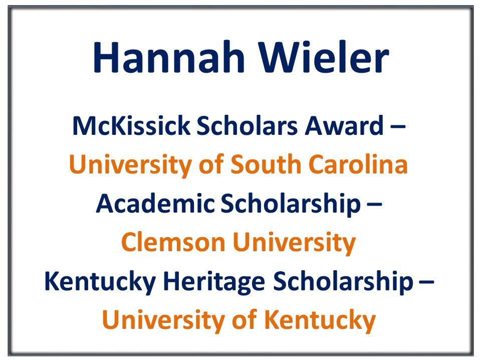 Hannah Wieler McKissick Scholars Award – University of South Carolina Academic Scholarship – Clemson University Kentucky Heritage Scholarship – University of Kentucky