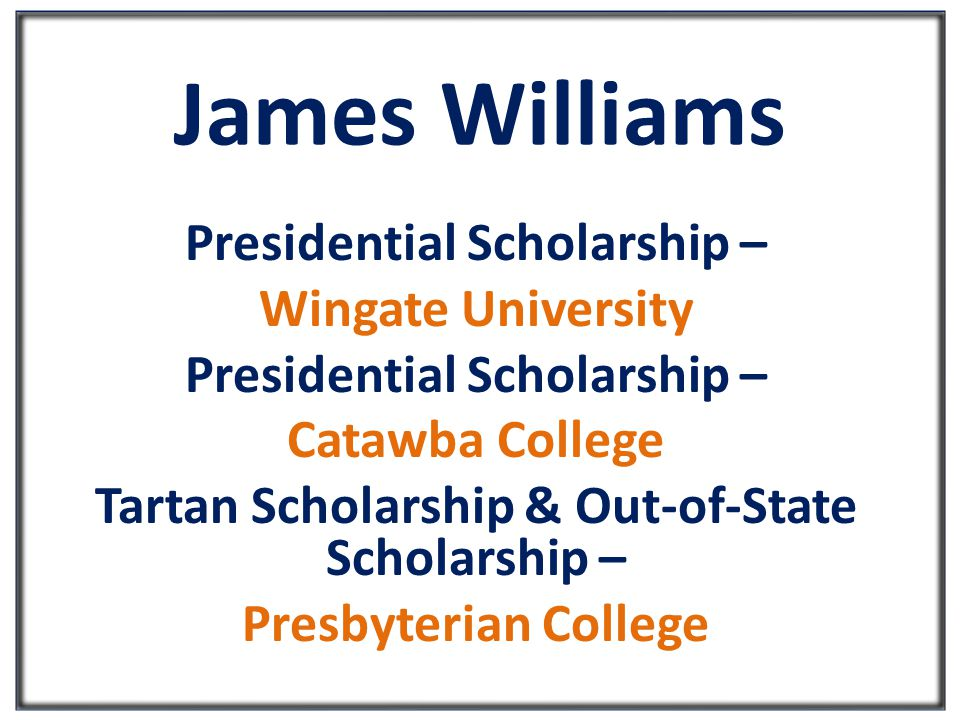 James Williams Presidential Scholarship – Wingate University Presidential Scholarship – Catawba College Tartan Scholarship & Out-of-State Scholarship – Presbyterian College