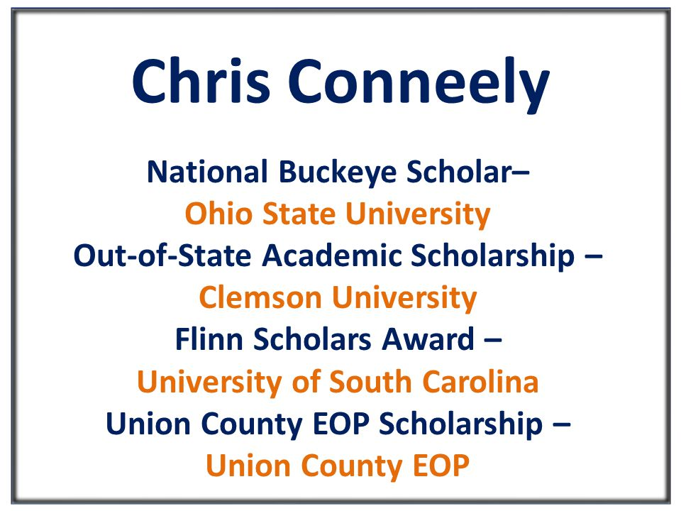 Chris Conneely National Buckeye Scholar– Ohio State University Out-of-State Academic Scholarship – Clemson University Flinn Scholars Award – University of South Carolina Union County EOP Scholarship – Union County EOP