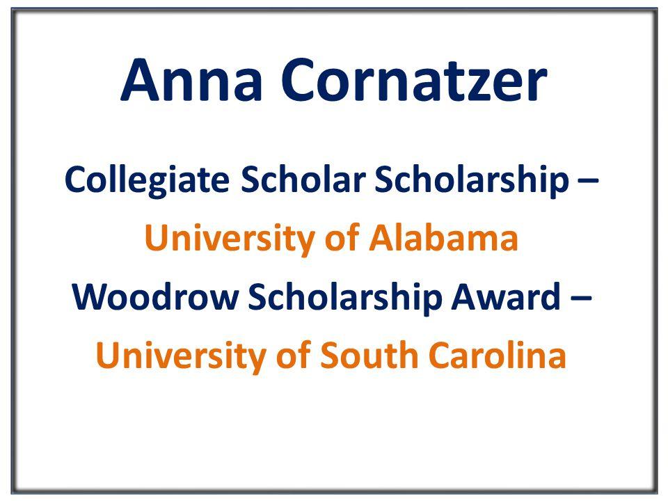 Anna Cornatzer Collegiate Scholar Scholarship – University of Alabama Woodrow Scholarship Award – University of South Carolina