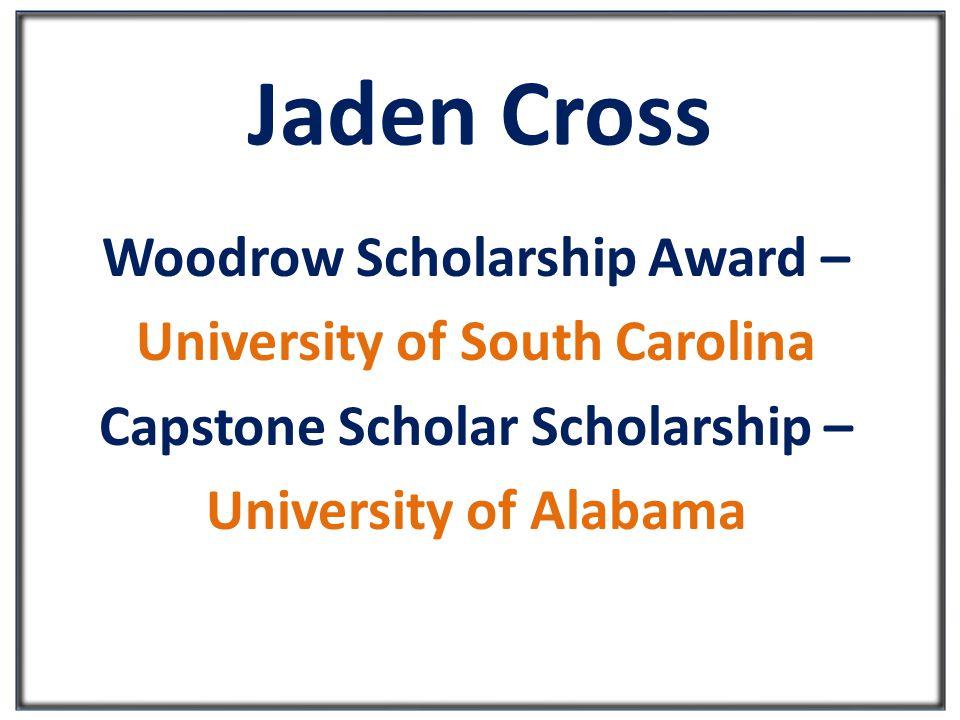 Jaden Cross Woodrow Scholarship Award – University of South Carolina Capstone Scholar Scholarship – University of Alabama