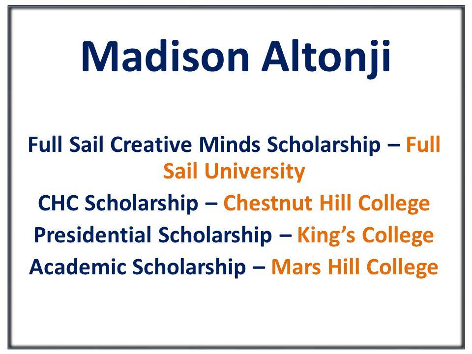 Madison Altonji Full Sail Creative Minds Scholarship – Full Sail University CHC Scholarship – Chestnut Hill College Presidential Scholarship – King's College Academic Scholarship – Mars Hill College