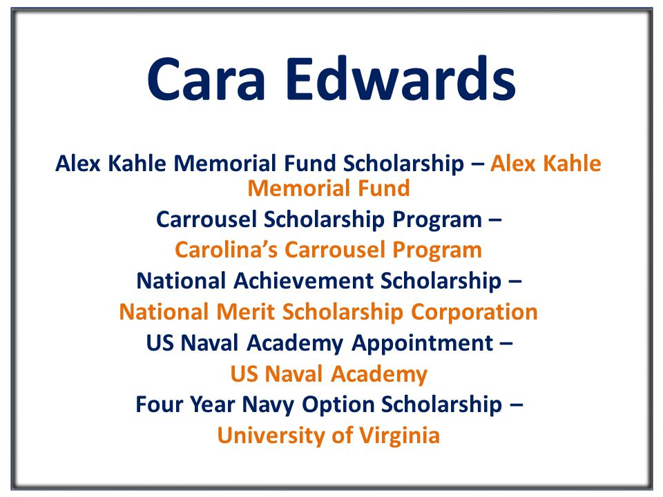 Cara Edwards Alex Kahle Memorial Fund Scholarship – Alex Kahle Memorial Fund Carrousel Scholarship Program – Carolina's Carrousel Program National Achievement Scholarship – National Merit Scholarship Corporation US Naval Academy Appointment – US Naval Academy Four Year Navy Option Scholarship – University of Virginia