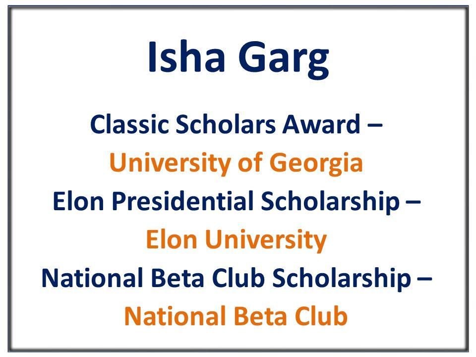 Isha Garg Classic Scholars Award – University of Georgia Elon Presidential Scholarship – Elon University National Beta Club Scholarship – National Beta Club