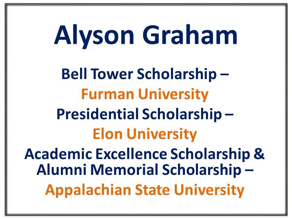 Alyson Graham Bell Tower Scholarship – Furman University Presidential Scholarship – Elon University Academic Excellence Scholarship & Alumni Memorial Scholarship – Appalachian State University