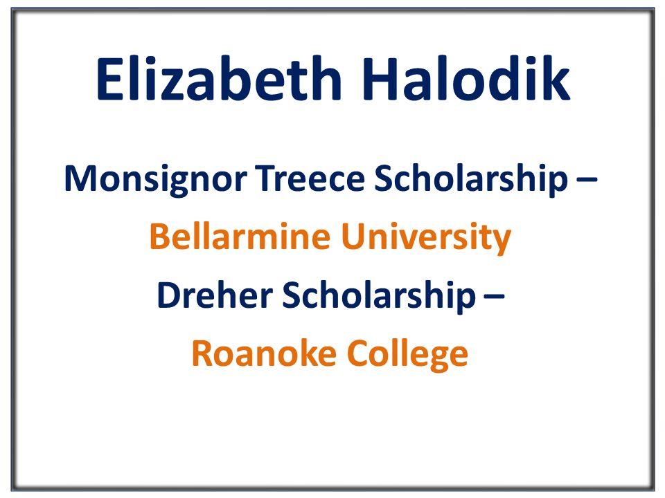 Elizabeth Halodik Monsignor Treece Scholarship – Bellarmine University Dreher Scholarship – Roanoke College