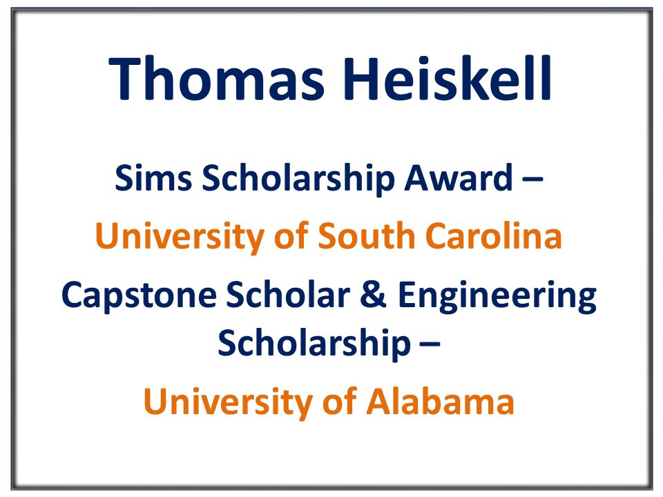 Thomas Heiskell Sims Scholarship Award – University of South Carolina Capstone Scholar & Engineering Scholarship – University of Alabama