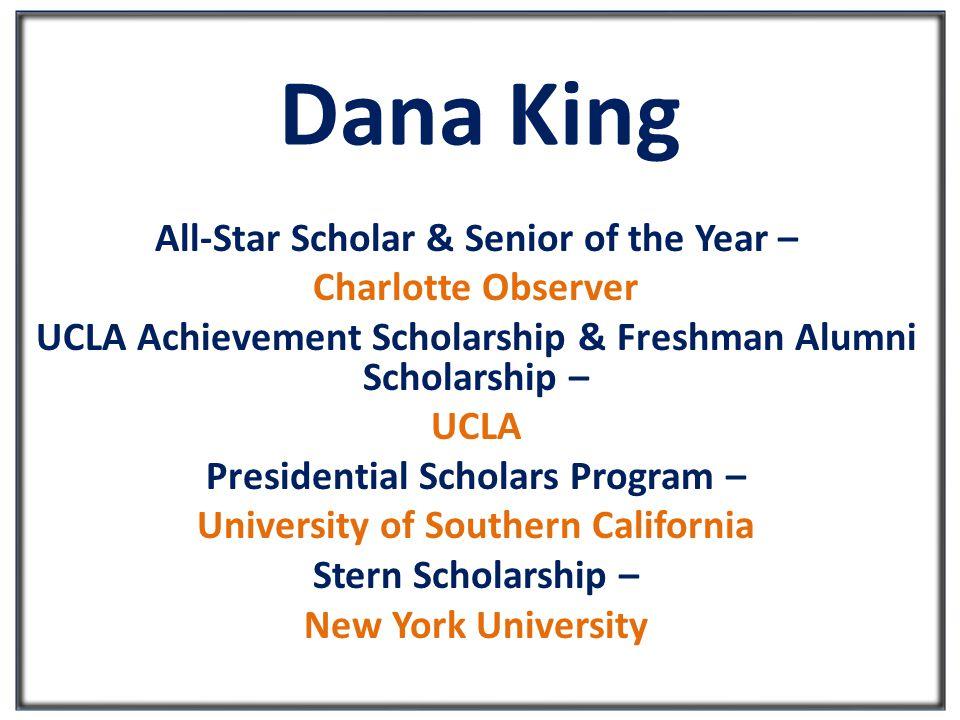 Dana King All-Star Scholar & Senior of the Year – Charlotte Observer UCLA Achievement Scholarship & Freshman Alumni Scholarship – UCLA Presidential Scholars Program – University of Southern California Stern Scholarship – New York University