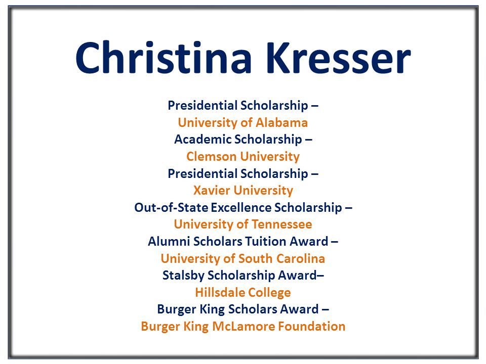 Christina Kresser Presidential Scholarship – University of Alabama Academic Scholarship – Clemson University Presidential Scholarship – Xavier University Out-of-State Excellence Scholarship – University of Tennessee Alumni Scholars Tuition Award – University of South Carolina Stalsby Scholarship Award– Hillsdale College Burger King Scholars Award – Burger King McLamore Foundation