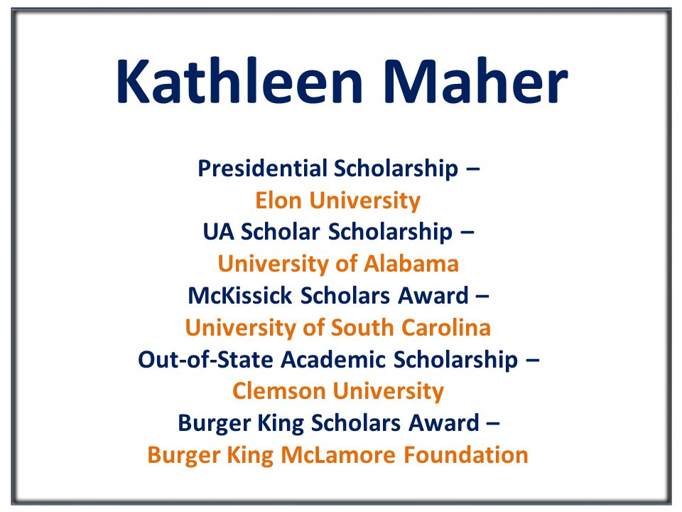 Kathleen Maher Presidential Scholarship – Elon University UA Scholar Scholarship – University of Alabama McKissick Scholars Award – University of South Carolina Out-of-State Academic Scholarship – Clemson University Burger King Scholars Award – Burger King McLamore Foundation