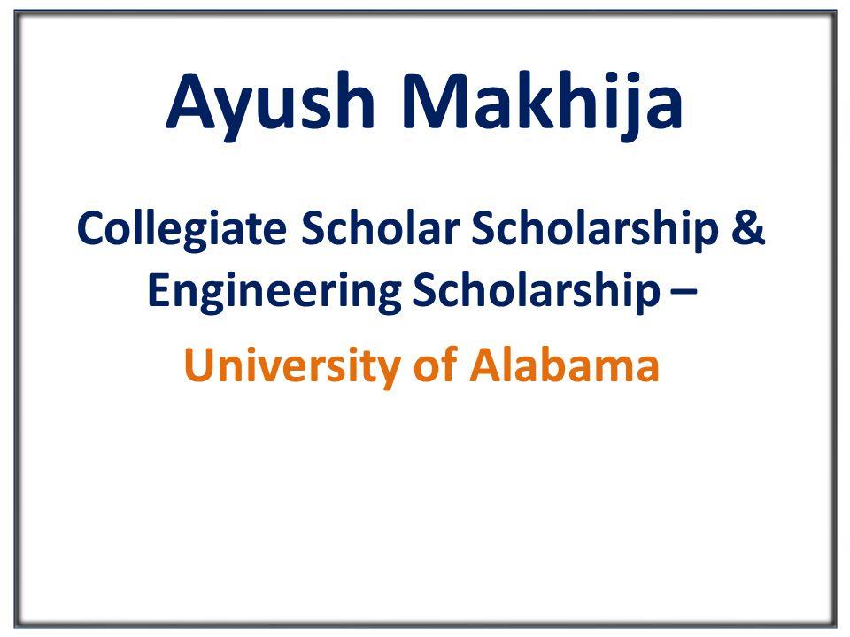 Ayush Makhija Collegiate Scholar Scholarship & Engineering Scholarship – University of Alabama