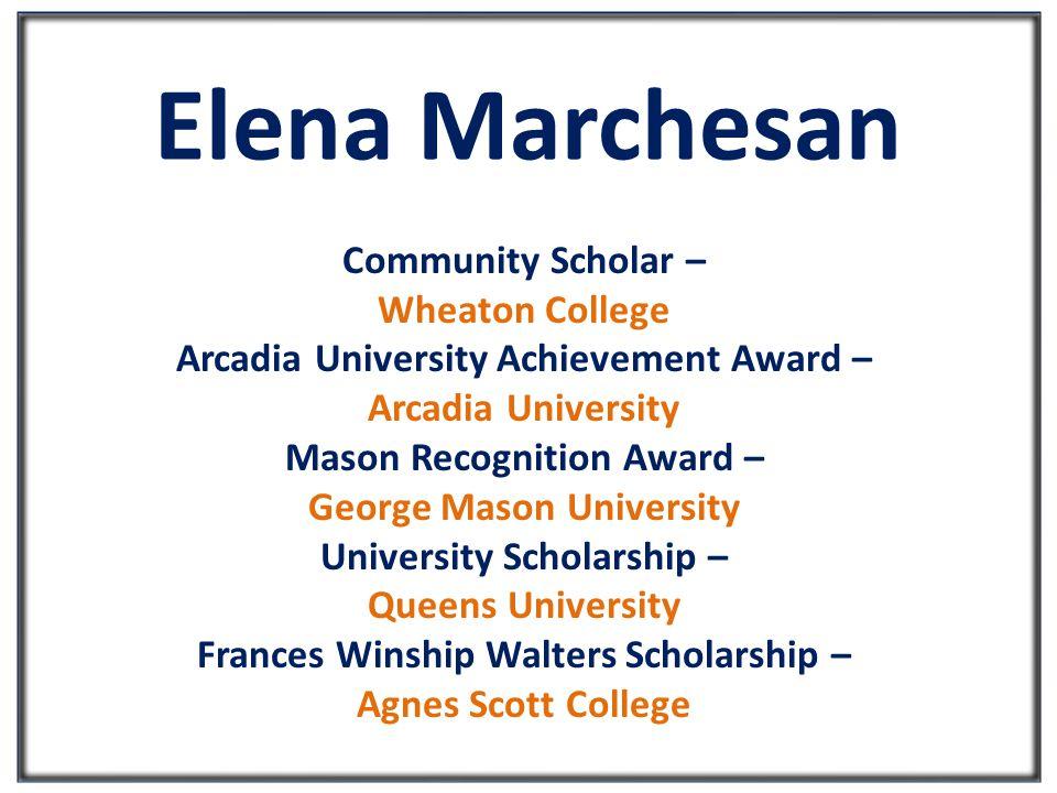 Elena Marchesan Community Scholar – Wheaton College Arcadia University Achievement Award – Arcadia University Mason Recognition Award – George Mason University University Scholarship – Queens University Frances Winship Walters Scholarship – Agnes Scott College