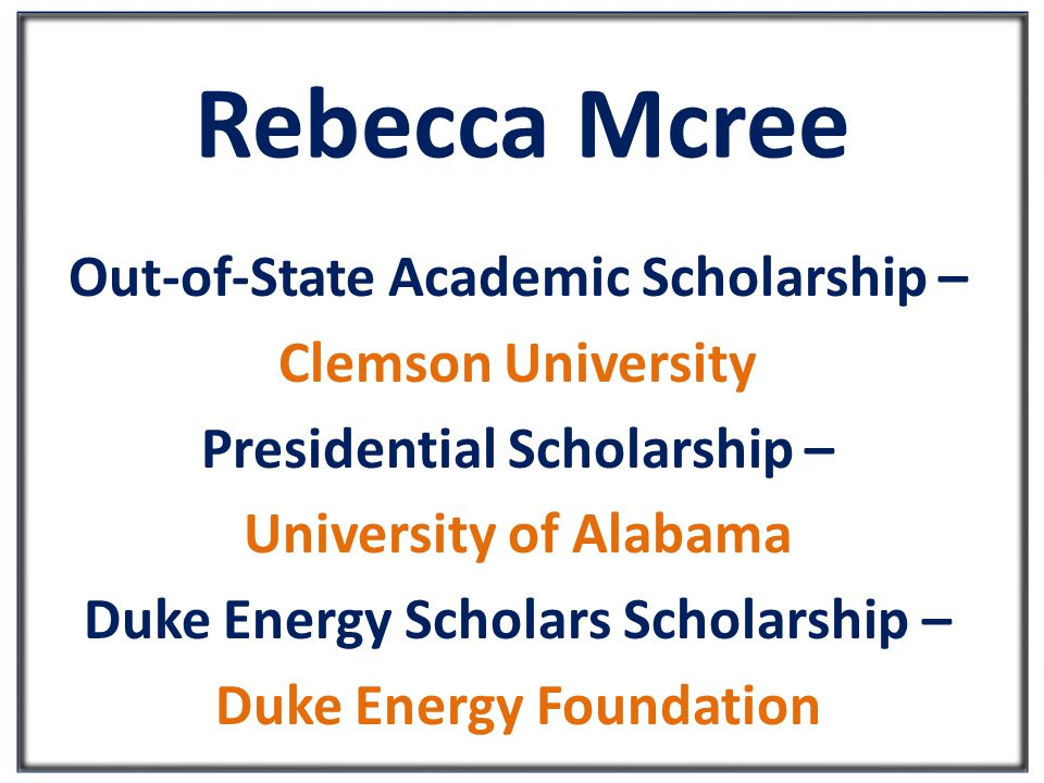 Rebecca Mcree Out-of-State Academic Scholarship – Clemson University Presidential Scholarship – University of Alabama Duke Energy Scholars Scholarship – Duke Energy Foundation
