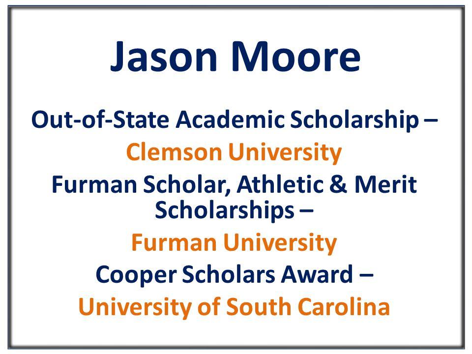 Jason Moore Out-of-State Academic Scholarship – Clemson University Furman Scholar, Athletic & Merit Scholarships – Furman University Cooper Scholars Award – University of South Carolina