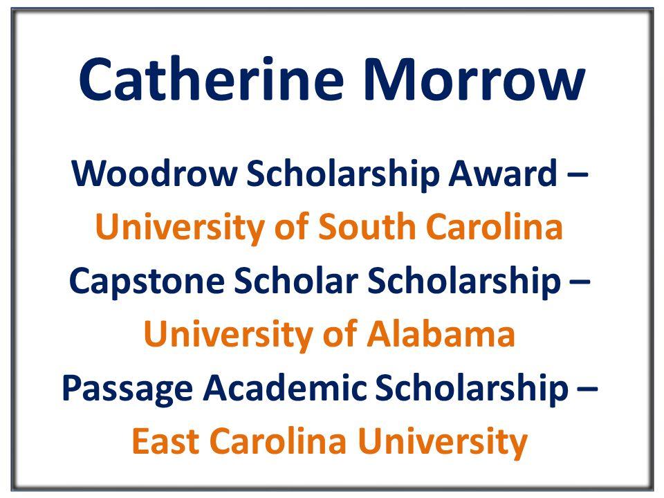 Catherine Morrow Woodrow Scholarship Award – University of South Carolina Capstone Scholar Scholarship – University of Alabama Passage Academic Scholarship – East Carolina University