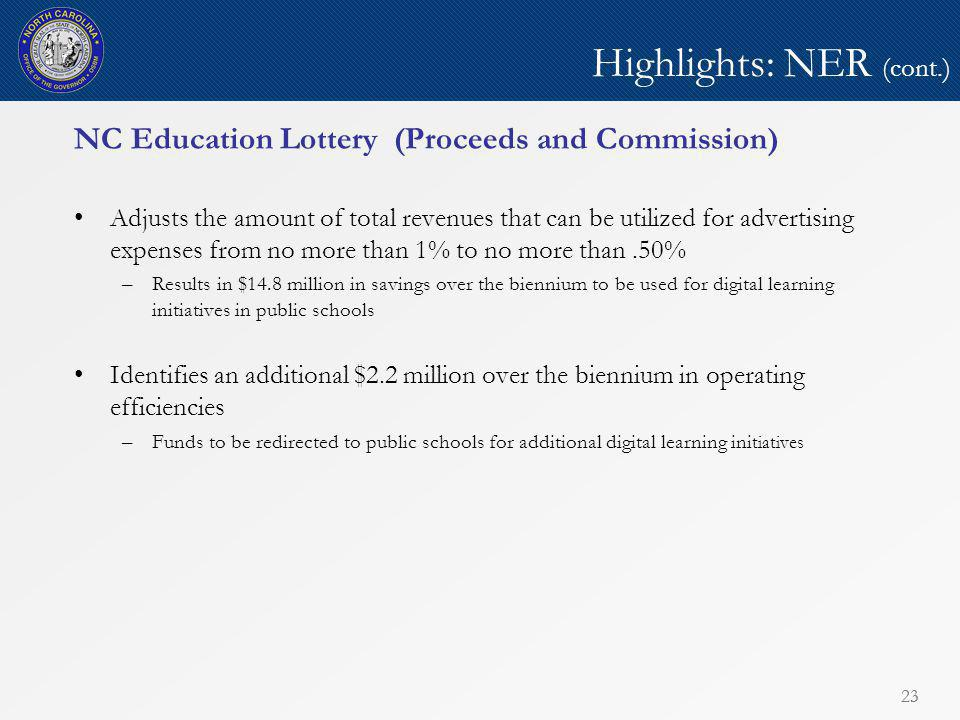 23 Highlights: NER (cont.) NC Education Lottery (Proceeds and Commission) Adjusts the amount of total revenues that can be utilized for advertising expenses from no more than 1% to no more than.50% –Results in $14.8 million in savings over the biennium to be used for digital learning initiatives in public schools Identifies an additional $2.2 million over the biennium in operating efficiencies –Funds to be redirected to public schools for additional digital learning ini tiatives 23