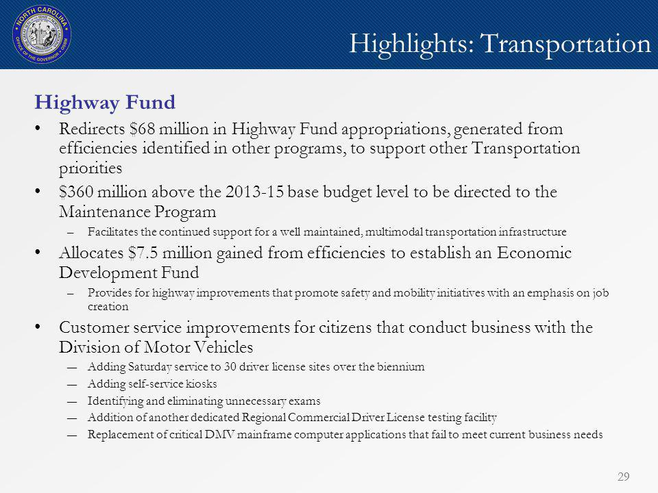 29 Highlights: Transportation Highway Fund Redirects $68 million in Highway Fund appropriations, generated from efficiencies identified in other programs, to support other Transportation priorities $360 million above the 2013-15 base budget level to be directed to the Maintenance Program –Facilitates the continued support for a well maintained, multimodal transportation infrastructure Allocates $7.5 million gained from efficiencies to establish an Economic Development Fund –Provides for highway improvements that promote safety and mobility initiatives with an emphasis on job creation Customer service improvements for citizens that conduct business with the Division of Motor Vehicles ―Adding Saturday service to 30 driver license sites over the biennium ―Adding self-service kiosks ―Identifying and eliminating unnecessary exams ―Addition of another dedicated Regional Commercial Driver License testing facility ―Replacement of critical DMV mainframe computer applications that fail to meet current business needs 29