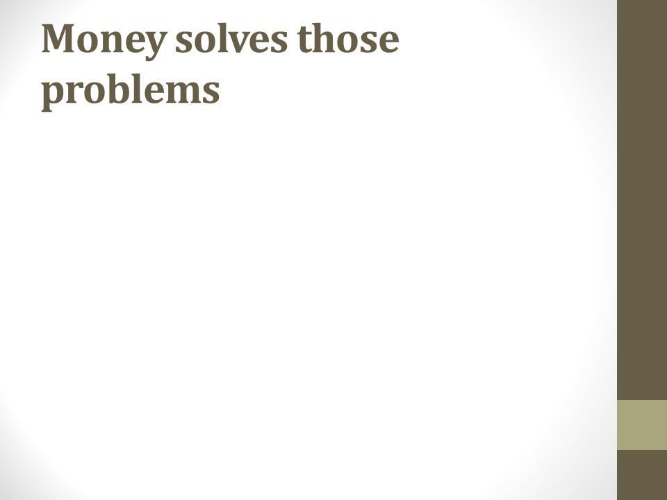 Money solves those problems