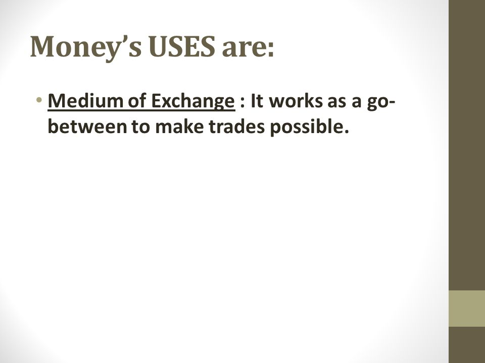 Money's USES are: Medium of Exchange : It works as a go- between to make trades possible.