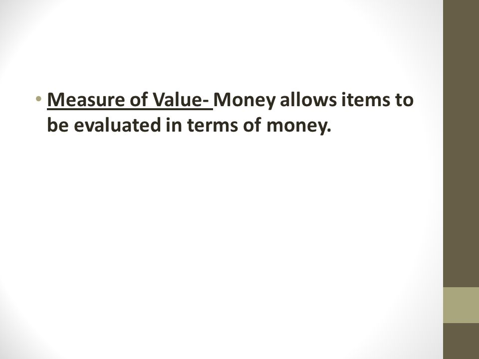 Measure of Value- Money allows items to be evaluated in terms of money.