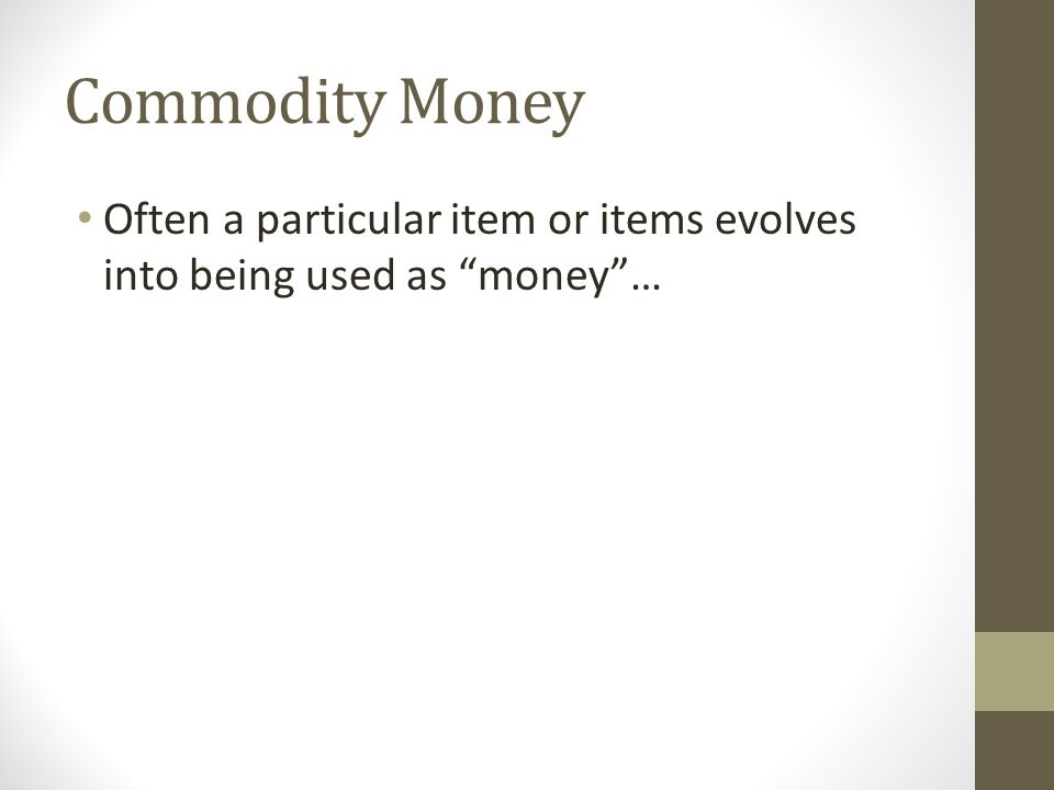Commodity Money Often a particular item or items evolves into being used as money …