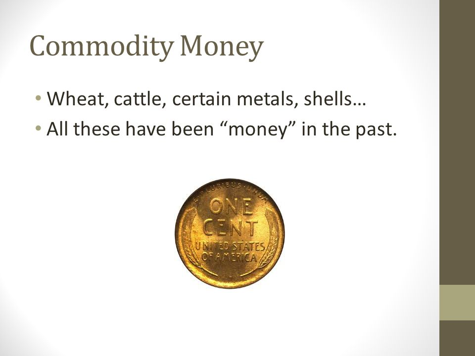 Commodity Money Wheat, cattle, certain metals, shells… All these have been money in the past.