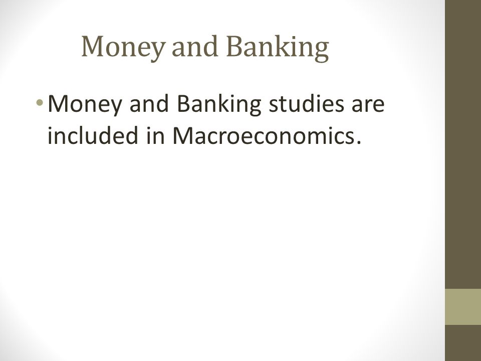 Money and Banking Money and Banking studies are included in Macroeconomics.