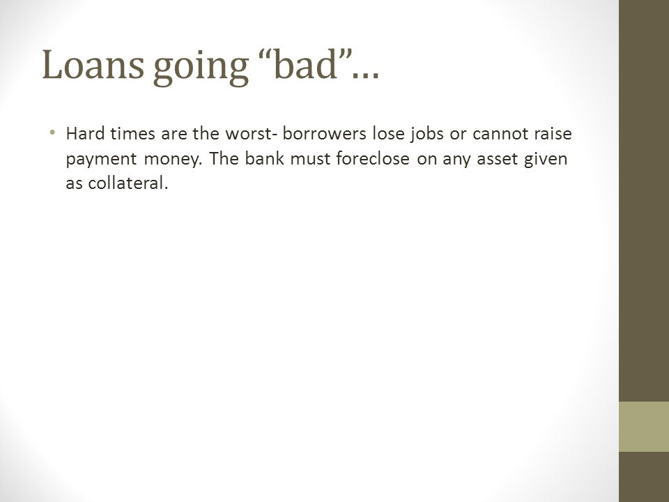Loans going bad … Hard times are the worst- borrowers lose jobs or cannot raise payment money.