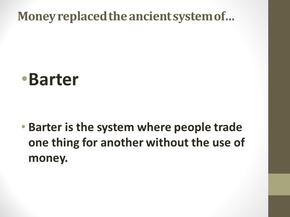 Money replaced the ancient system of… Barter Barter is the system where people trade one thing for another without the use of money.