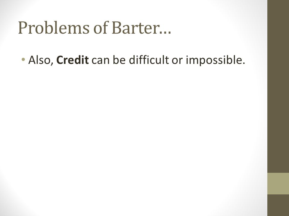 Problems of Barter… Also, Credit can be difficult or impossible.
