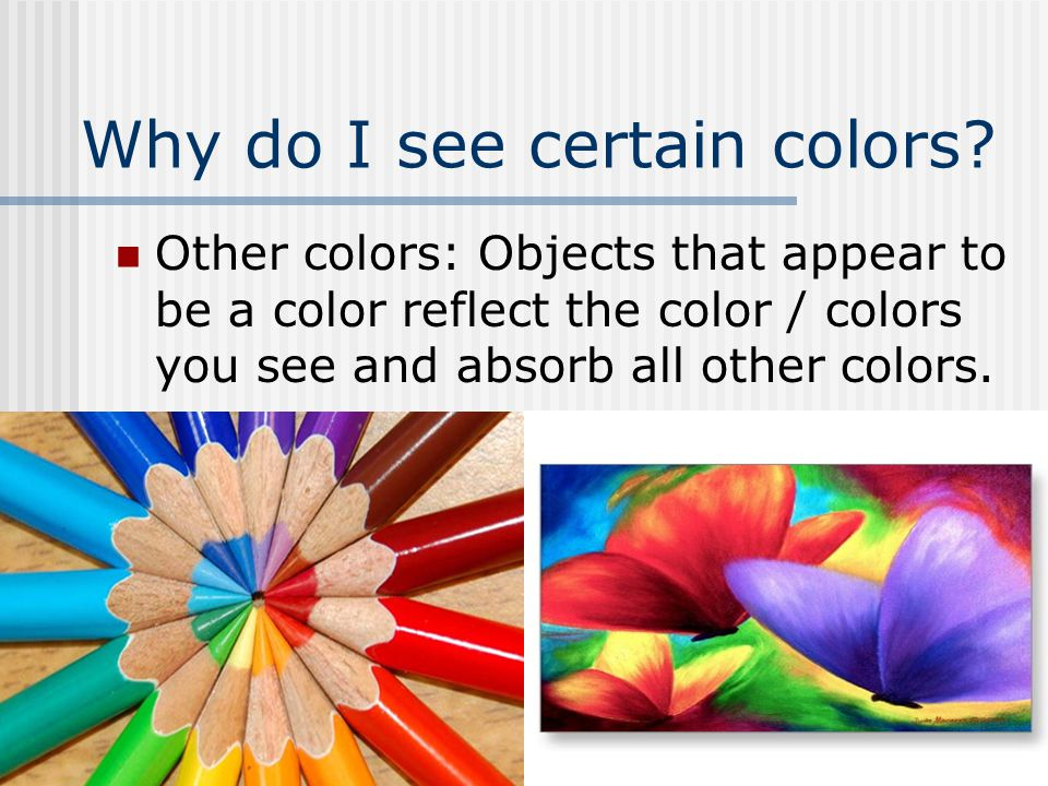 Why do I see certain colors? Other colors: Objects that appear to be a color reflect the color / colors you see and absorb all other colors.