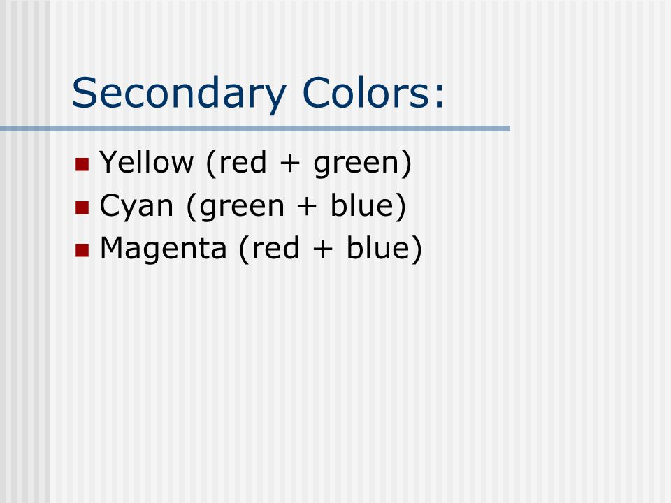 Yellow (red + green) Cyan (green + blue) Magenta (red + blue)