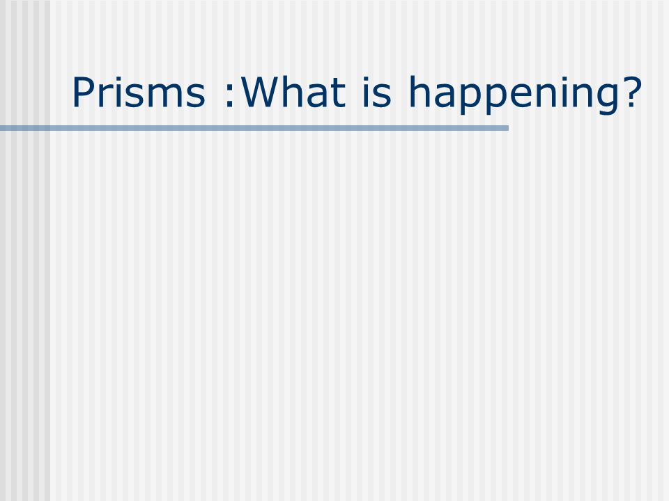 Prisms :What is happening?