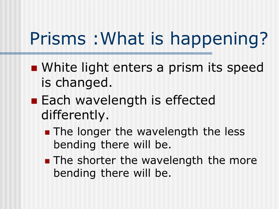 Prisms :What is happening? White light enters a prism its speed is changed. Each wavelength is effected differently. The longer the wavelength the les