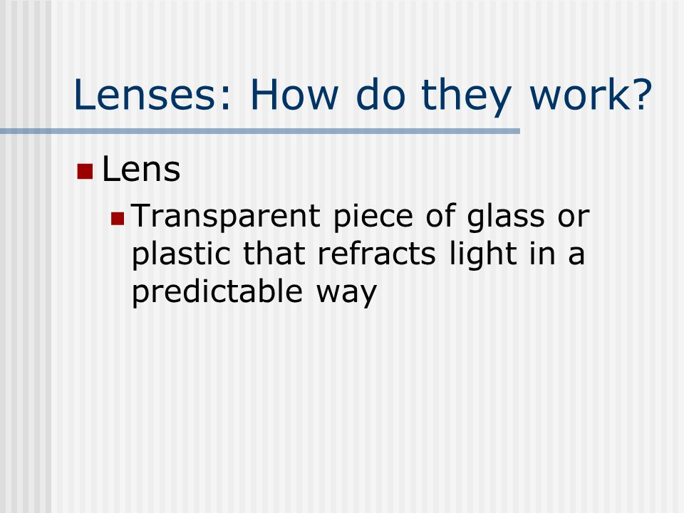 Lenses: How do they work? Lens Transparent piece of glass or plastic that refracts light in a predictable way