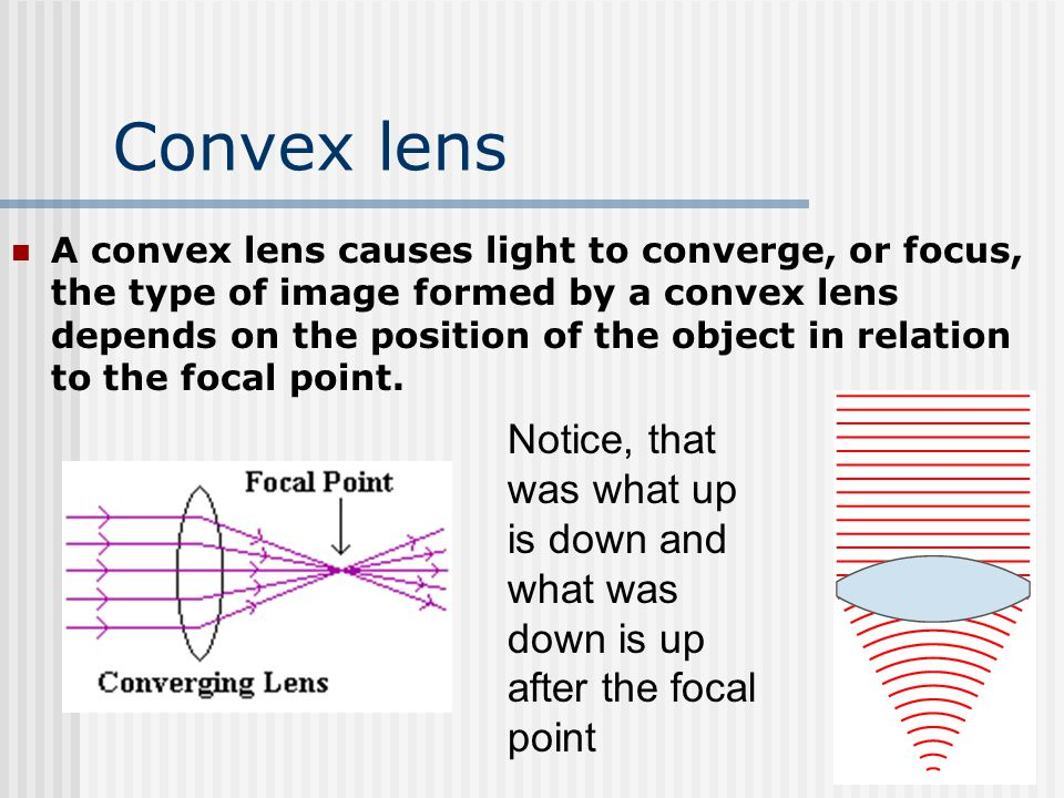Convex lens A convex lens causes light to converge, or focus, the type of image formed by a convex lens depends on the position of the object in relat