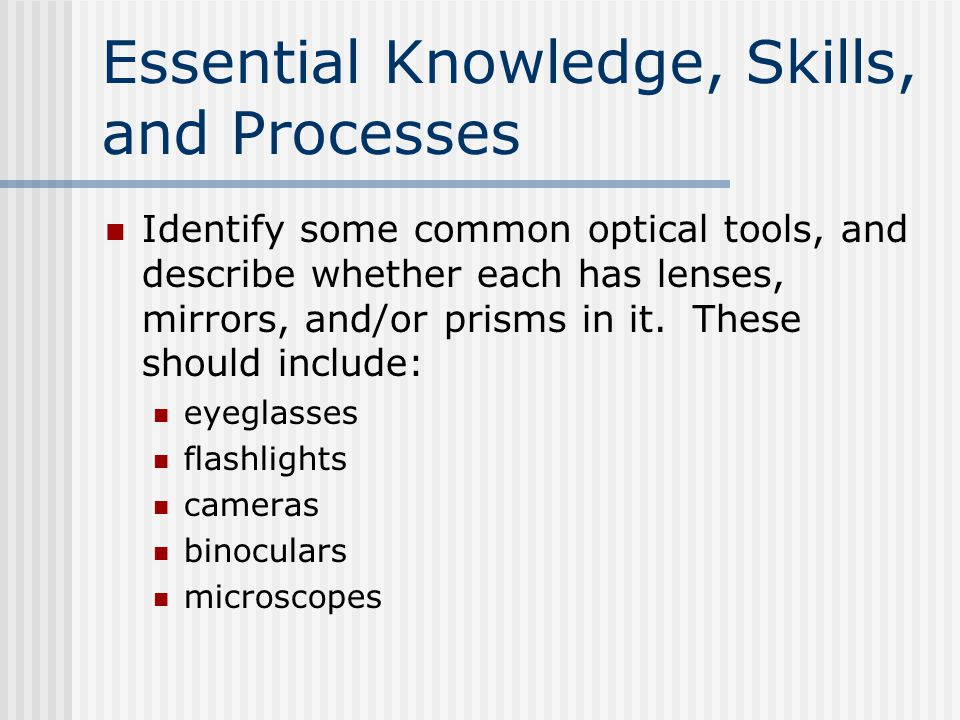 Essential Knowledge, Skills, and Processes Identify some common optical tools, and describe whether each has lenses, mirrors, and/or prisms in it. The