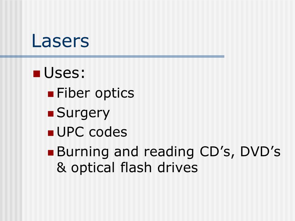 Lasers Uses: Fiber optics Surgery UPC codes Burning and reading CD's, DVD's & optical flash drives