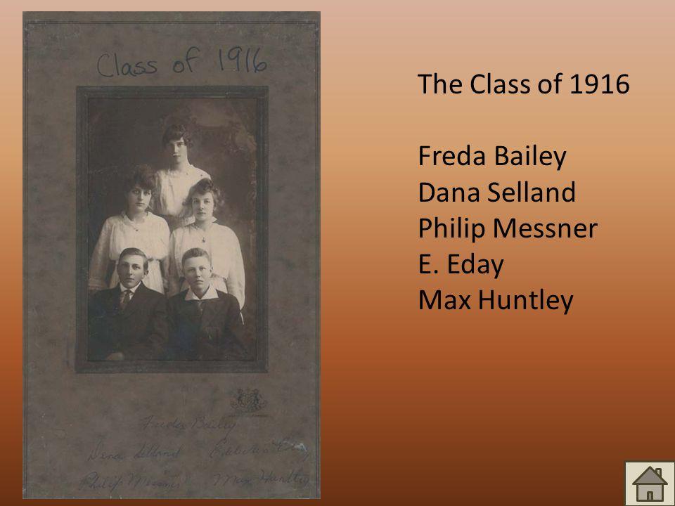 The Class of 1916 Freda Bailey Dana Selland Philip Messner E. Eday Max Huntley