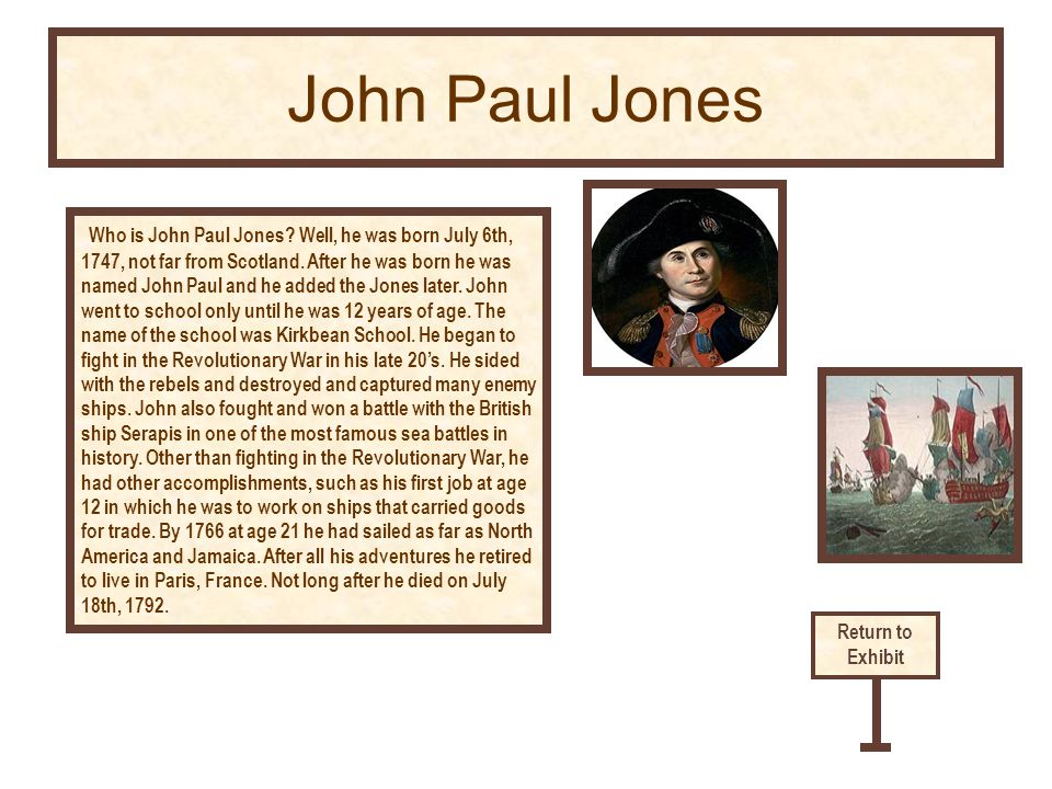 Who is John Paul Jones? Well, he was born July 6th, 1747, not far from Scotland. After he was born he was named John Paul and he added the Jones later
